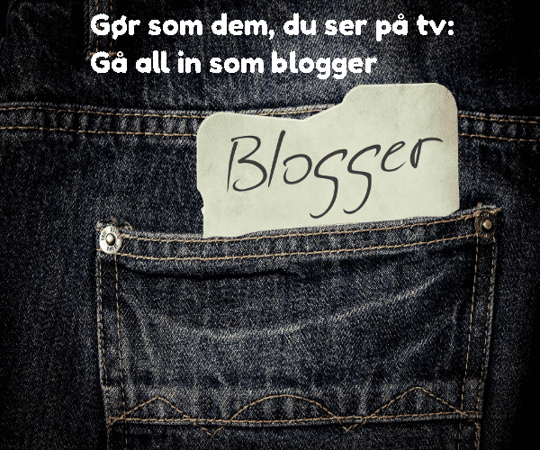 Gør som dem, du ser på tv: Gå all in som blogger