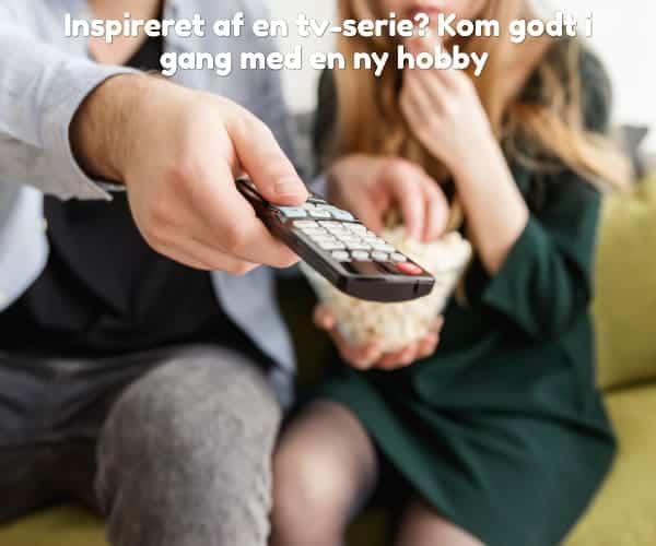 Inspireret af en tv-serie? Kom godt i gang med en ny hobby